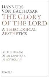 The Glory of the Lord: A Theological Aesthetics, Vol. 4: The Realm of Metaphysics in Antiquity