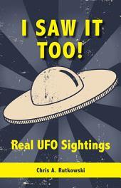 I Saw It Too!: Real UFO Sightings