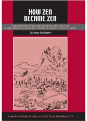 How Zen Became Zen: The Dispute Over Enlightenment and the Formation of Chan Buddhism in Song-Dynasty China
