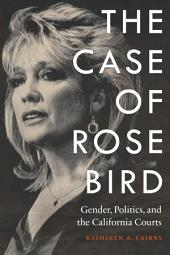 The Case of Rose Bird: Gender, Politics, and the California Courts