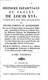 Histoire impartiale du proces de Louis XVI, ci-devant roi des Francais etc: Volume1