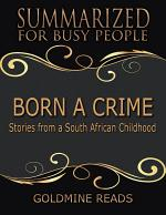 Born a Crime - Summarized for Busy People: Stories from a South African Childhood