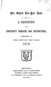 The Oxford Ten-Year Book: A Register of University Honours and Distinctions, Completed to the End of the Year, 1870