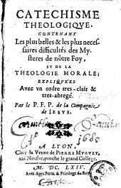 Catéchisme theologiqve, contenant les plus belles & les plus necessaires difficultés des mysteres de nôtre foy, et de la theologie morale