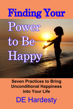 Finding Your Power to Be Happy: Seven Practices to Bring Unconditional Happiness into Your Life