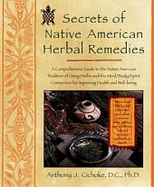 Secrets of Native American Herbal Remedies: A Comprehensive Guide to the Native American Tradition of Using Herbs and theMind/Body/Spirit Connection for Improving Health and Well-being