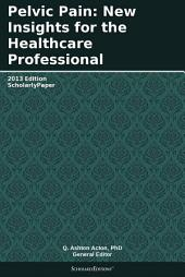 Pelvic Pain: New Insights for the Healthcare Professional: 2013 Edition: ScholarlyPaper