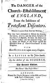 The Danger of the Church Establishment of England from the insolence of Protestant Dissenters. Wherein it appears, from their late writings, that they have attempted to subvert the Liturgy, the Canons, Articles, and the whole discipline of the Church of England, etc. With short remarks upon every chapter. In a letter to Sir J. Smith
