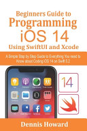 Beginners Guide to Programming IOS 14 Using SwiftUI and Xcode