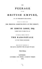 The Peerage of the British Empire as at Present Existing: Arranged and Printed from the Personal Communications Pf the Nobility, by Edmund Lodge, to which is Added a View of the Baronetage of the Three Kingdoms