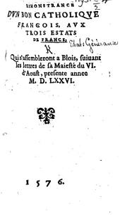 Remonstrance d'un bon Catholique Francois, aux Trois Estats de France, qui s'assembleront a Blois, suiuant les lettres de sa Maiesté du VI. d'Aoust, presente année M.D.LXXVI. [With the King's summons, dated 6 Aug. 1576.]