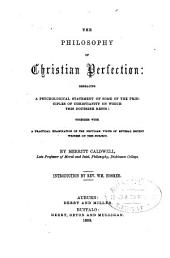 The philosophy of Christian perfection: embracing a psychological statement of some of the principles of Christianity on which this doctrine rests; together with a practical examination of the peculiar views of several recent writers on this subject