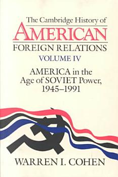 The Cambridge History of American Foreign Relations  Volume 4  America in the Age of Soviet Power  1945 1991 PDF