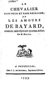 Le chevalier sans peur et sans reproche ou les amours de Bayard: comédie héroïque en quatre actes