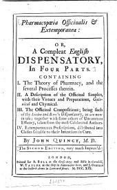 Pharmacopoeia Officinalis Extemporanea: Or, a Compleat Englifh Dispensatory, in Four Parts. Containing I. The Theory of Pharmacy, and the Feveral Proceffes Therein. II. A Defcription of the Officinal Simples, with Their Virtues and Preparations, Galenical and Chymical. III. The Officinal Compofitions; Being Fuch of the London and Bates's Difpenfatory, as are Now in Ufe; Together with Fome Others of Uncommon Efficacy, Taken from the Moft Celebrated Authors. IV. Extemporaneous Prefcriptions, Diftributed Into Claffes Fuitable to Their Intentions in Cure