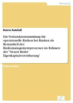 Die Verlustdatensammlung f  r operationelle Risiken bei Banken als Bestandteil des Risikomanagementprozesses im Rahmen der  Neuen Basler Eigenkapitalvereinbarung  PDF