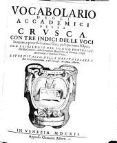 Vocabolario degli Accademici della Crusca: con tre indici delle voci, locuzioni, e proverbi Latini, e Greci, posti per entro l'opera