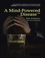 A Mind Powered DiseaseTM  Recognizing and Treating Alcoholism to Find Success In Life Through the 12 Step Program PDF