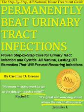 Permanently Beat Urinary Tract Infections: Proven Step-by-Step Cure for Urinary Tract Infection and Cystitis. All Natural, Lasting UTI Remedies That Will Prevent Recurring Infections