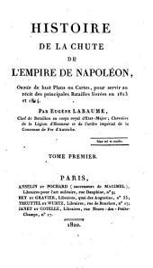 Histoire de la chute de l'empire de Napoléon: ornée de huit plans ou cartes, pour servir au récit des principales batailles livrées en 1813 et 1814, Volume1
