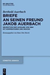 Berthold Auerbach: Briefe an seinen Freund Jakob Auerbach: Neuedition der Ausgabe von 1884 mit Kommentaren und Indices