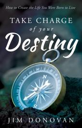 Take Charge of Your Destiny: How to Create the Life You Were Born to Live