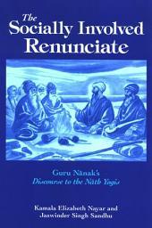 Socially Involved Renunciate, The: Guru Nanak's Discourse to the Nath Yogis