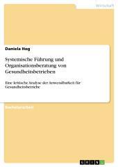 Systemische Führung und Organisationsberatung von Gesundheitsbetrieben: Eine kritische Analyse der Anwendbarkeit für Gesundheitsbetriebe