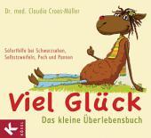 Viel Glück - Das kleine Überlebensbuch: Soforthilfe bei Schwarzsehen, Selbstzweifeln, Pech und Pannen