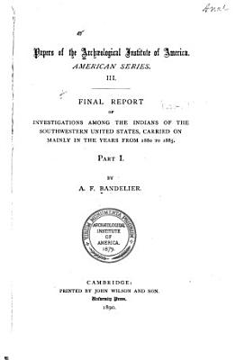 Final Report of Investigations Among the Indians of the Southwestern United States  Carried on Mainly in the Years from 1880 to 1885 PDF