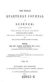 The Dublin Quarterly Journal of Science, Containing Papers Read Before the Royal Dublin Society, the Royal Irish Academy ... Ed. by Samuel Haughton: Volume 6