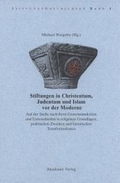 Stiftungen in Christentum, Judentum und Islam vor der Moderne: Auf der Suche nach ihren Gemeinsamkeiten und Unterschieden in religiösen Grundlagen, praktischen Zwecken und histroischen Transformationen