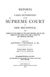 Reports of Cases Determined by the Supreme Court of New Brunswick: With Tables of the Names of the Cases and Principal Matters, Volume 27