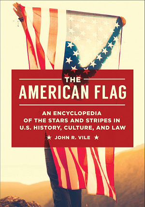 The American Flag  An Encyclopedia of the Stars and Stripes in U S  History  Culture  and Law PDF
