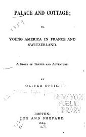 Palace and Cottage: Or, Young America in France and Switzerland. A Story of Travel and Adventure