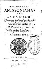 Bibliographia Anissoniana seu Catalogus librorum, qui prostant in aedibus Sociorum Anisson [et] Posuel, tàm Parisiis quàm Lugduni, ad annum 1724