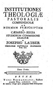 Institutiones Theologiae Pastoralis Compendiosae Ad Normam Praescriptam A Caesareo - Regia Studiorum Commissione Exaratae: Tomus Tertius