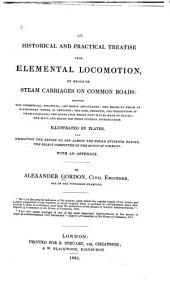 An Historical and Practical Treatise Upon Elemental Locomotion, by Means of Steam Carriages on Common Roads: Showing ... the Rise, Progress, and Description of Steam Carriages; the Roads Upon which They May be Made to Travel ...