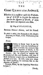 The Great Question Answer'd. Whether it is Consistent with the Perfections of God to Forsake His Innocent Son in the Agonies of Death, If Mens Sins Were Not Imputed Unto Him. By Way of Dialogue ... To which is Added, Some Remarks on Mr. Chub's Reasoning on Prayer, in His Vindication of His Gospel
