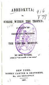 Abbeokuta; Or, Sunrise Within the Tropics: An Outline of the Origin and Progress of the Yoruba Mission