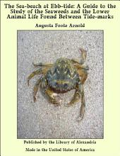 The Sea-beach at Ebb-tide: A Guide to the Study of the Seaweeds and the Lower Animal Life Found Between Tide-marks