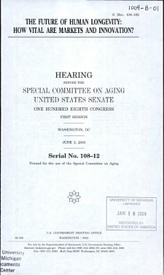 108-1 Hearing: The Future Of Human Longevity: How Vital Are Markets And Innovation? S. Hrg. 108-192, June 3, 2003, *