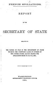 French Spoliations: Report of the Secretary of State Relative to the Papers on File in the Department of State Touching the Unsettled Claims of Citizens of the United States Against France for Spoliations Prior to July 31, 1801