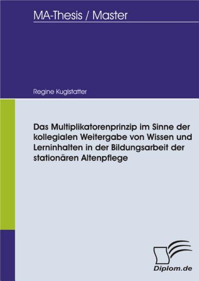 Das Multiplikatorenprinzip im Sinne der kollegialen Weitergabe von Wissen und Lerninhalten in der Bildungsarbeit der station  ren Altenpflege PDF