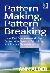 Pattern Making, Pattern Breaking: Using Past Experience and New Behaviour in Training, Education and Change Management