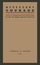 Necessary Courage: Iowa's Underground Railroad in the Struggle against Slavery