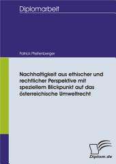 Nachhaltigkeit aus ethischer und rechtlicher Perspektive mit speziellem Blickpunkt auf das österreichische Umweltrecht