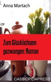 Zum Glücklichsein gezwungen: Roman: Cassiopeiapress Unterhaltung