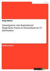 Emanzipation oder Kapitulation? Bürgerliche Frauen in Deutschland im 19. Jahrhundert