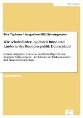 Wirtschaftsförderung durch Bund und Länder in der Bundesrepublik Deutschland: Gründe, Aufgaben, Istanalyse und Vorschläge für eine mögliche Sollkonzeption - im Rahmen der Diskussion über den Standort Deutschland